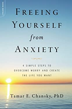 Freeing Yourself from Anxiety: The 4-Step Plan to Overcome Worry and Create the Life You Want 9780738214832
