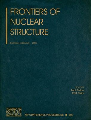 Frontiers of Nuclear Structure: Berkeley, California, 29 July-2 August 2002 9780735401167
