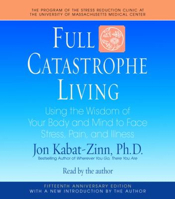 Full Catastrophe Living: Using the Wisdom of Your Body and Mind to Face Stress, Pain, and Illness 9780739358580