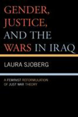 Gender, Justice, and the Wars in Iraq: A Feminist Reformulation of Just War Theory 9780739116104
