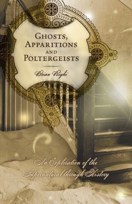 Ghosts, Apparitions and Poltergeists: An Exploration of the Supernatural Through History 9780738713632