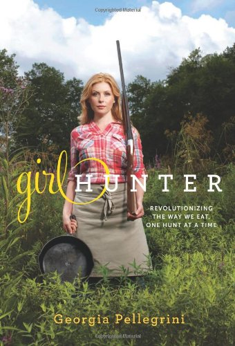 Girl Hunter: Revolutionizing the Way We Eat, One Hunt at a Time 9780738214665