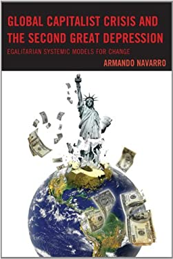 Global Capitalist Crisis and the Second Great Depression: Egalitarian Systemic Models for Change 9780739173756