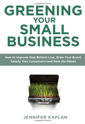 Greening Your Small Business: How to Improve Your Bottom Line, Grow Your Brand, Satisfy Your Customers - And Save the Planet 9780735204461