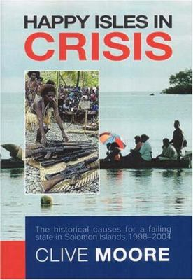 Happy Isles in Crisis: The Historical Causes for a Failing State in Solomon Islands, 1998-2004 9780731537099