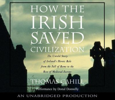 How the Irish Saved Civilization: The Untold Story of Ireland's Heroic Role from the Fall of Rome to the Rise of Medieval Europe 9780739309650