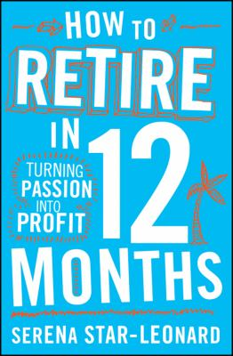How to Retire in 12 Months: Turning Passion Into Profit 9780730375166