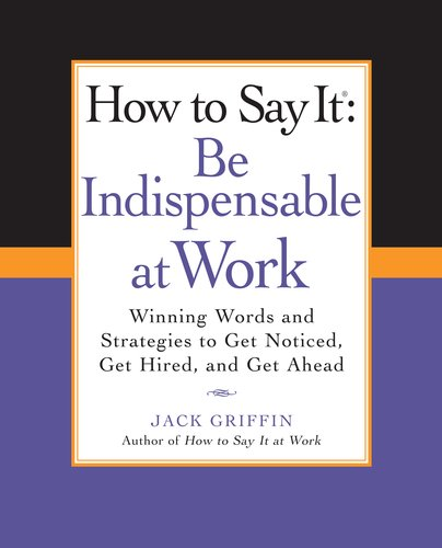 How to Say It: Be Indispensable at Work: Winning Words and Strategies to Get Noticed, Get Hired, and Get Ahead 9780735204546