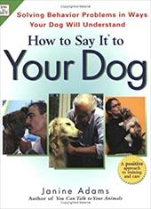 How to Say It to Your Dog: Solving Behavior Problems in Ways Your Dog Will Understand