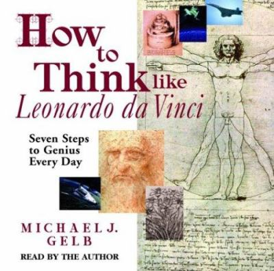 How to Think Like Leonardo Da Vinci: Seven Steps to Genius Every Day 9780739310441