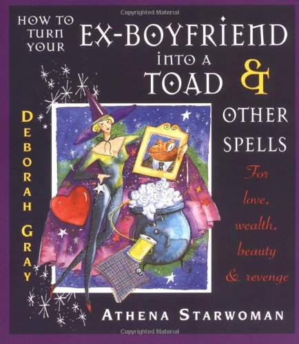 How to Turn Your Ex-Boyfriend Into a Toad: And Other Spells for Love, Wealth, Beauty, and Revenge 9780732257095