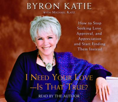 I Need Your Love - Is That True?: How to Stop Seeking Love, Approval, and Appreciation and Start Finding Them Instead 9780739316993