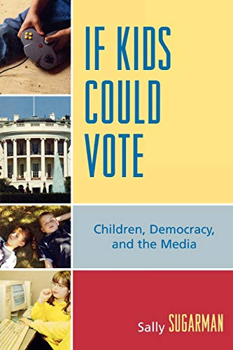 If Kids Could Vote: Children, Democracy, and the Media 9780739113967