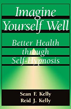 Imagine Yourself Well: Better Health Through Self-Hypnosis 9780738208688