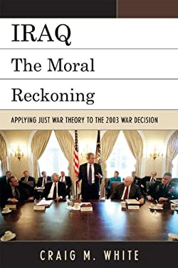 Iraq: The Moral Reckoning: Applying Just War Theory to the 2003 War Decision 9780739138939