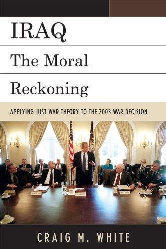 Iraq: The Moral Reckoning: Applying Just War Theory to the 2003 War Decision 9780739138946