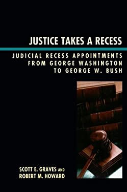 Justice Takes a Recess: Judicial Recess Appointments from George Washington to George W. Bush 9780739126622