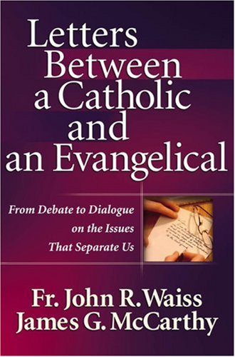 Letters Between a Catholic and an Evangelical: From Debate to Dialogue on the Issues That Separate Us