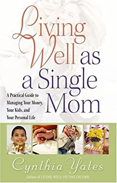 Living Well as a Single Mom: A Practical Guide to Managing Your Money, Your Kids, and Your Personal Life 9780736916516
