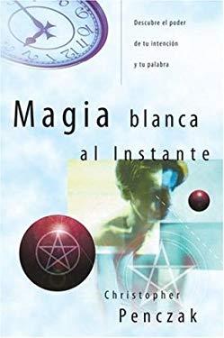 Magia Blanca al Instante: Descubre el Poder de Tu Intencin y Tu Palabra = Instant Magick 9780738709567