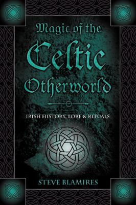 Magic of the Celtic Otherworld: Irish History, Lore & Rituals 9780738706573