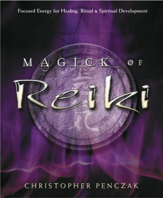 Magick of Reiki: Focused Energy for Healing, Ritual, & Spiritual Development 9780738705736