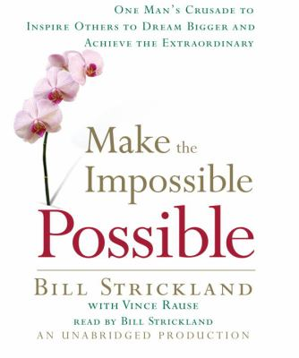 Make the Impossible Possible: One Man's Crusade to Inspire Others to Dream Bigger and Achieve the Extraordinary 9780739341636