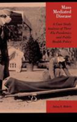 Mass Mediated Disease: A Case Study Analysis of Three Flu Pandemics and Public Health Policy 9780739113875
