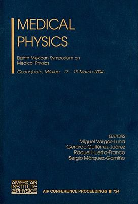 Medical Physics: Eighth Mexican Symposium on Medical Physics, Guanajuato, Gto. Mexico, 17-19 March 2004 9780735402058