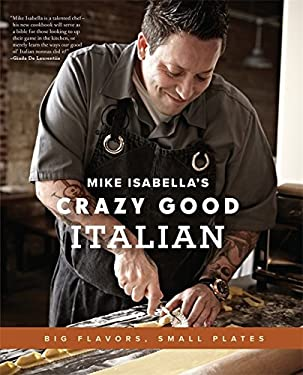 Mike Isabella's Crazy Good Italian: Big Flavors, Small Plates 9780738215662