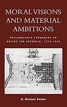 Moral Visions and Material Ambitions: Philadelphia Struggles to Define the Republic, 1776-1836 9780739107584