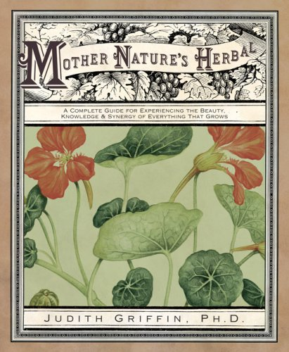 Mother Nature's Herbal: A Complete Guide for Experiencing the Beauty, Knowledge & Synergy of Everything That Grows 9780738712567