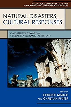 Natural Disasters, Cultural Responses: Case Studies Toward a Global Environmental History 9780739124161