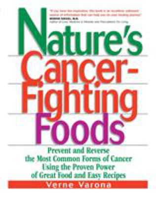 Nature's Cancer-Fighting Foods: Prevent and Reverse the Most Common Forms of Cancer Using the Proven Power of Great Food and Easy Recipes 9780735201767