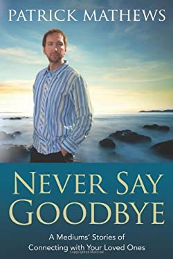 Never Say Goodbye: A Medium's Stories of Connecting with Your Loved Ones 9780738703534