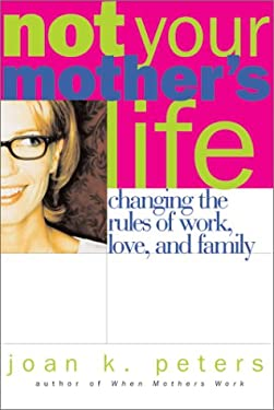 Not Your Mother's Life: Changing the Rules about Work, Love, and Family 9780738203461