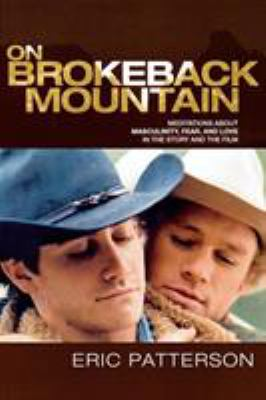On Brokeback Mountain: Meditations about Masculinity, Fear, and Love in the Story and the Film 9780739121658