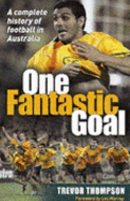 One Fantastic Goal: A Complete History of Football in Australia 9780733318986