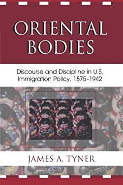 Oriental Bodies: Discourse and Discipline in U.S. Immigration Policy, 1875-1942 9780739112977
