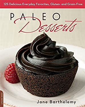 Paleo Desserts: 125 Delicious Everyday Favorites, Gluten- And Grain-Free 9780738216430
