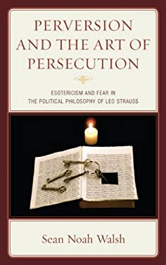 Perversion and the Art of Persecution: Esotericism and Fear in the Political Philosophy of Leo Strauss 9780739171806