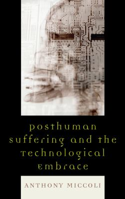 Posthuman Suffering and the Technological Embrace 9780739126332