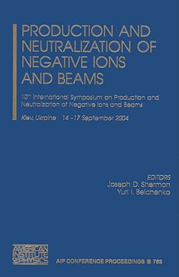 Production and Neutralization of Negative Ions and Beams: 10th International Symposium on Production and Neutralization of Negative Ions and Beams 9780735402485