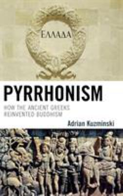 Pyrrhonism: How the Ancient Greeks Reinvented Buddhism 9780739125069