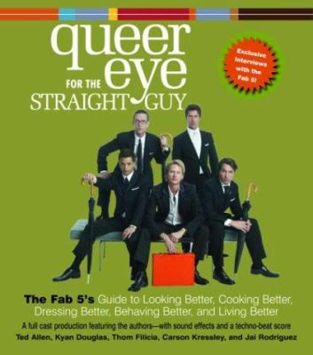 Queer Eye for the Straight Guy: The Fab 5's Guide to Looking Better, Cooking Better, Dressing Better, Behaving Better, and Living Better 9780739313152