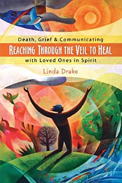 Reaching Through the Veil to Heal: Death, Grief & Communicating with Loved Ones in Spirit 9780738709321