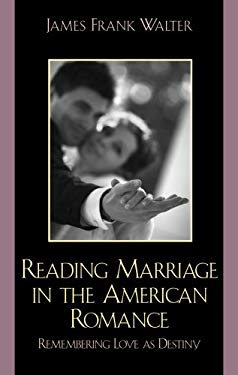 Reading Marriage in the American Romance: Remembering Love as Destiny 9780739121788