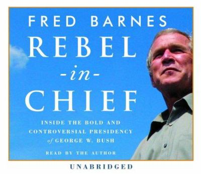 Rebel-In-Chief: Inside the Bold and Controversial Presidency of George W. Bush 9780739324769