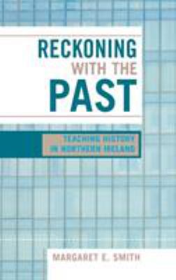 Reckoning with the Past: Teaching History in Northern Ireland 9780739107980