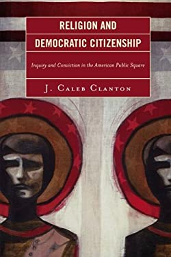 Religion and Democratic Citizenship: Inquiry and Conviction in the American Public Square